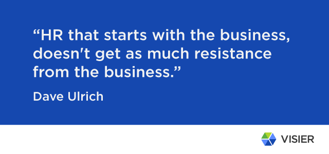 "Dave Ulrich quite ""HR that starts with the business, doesn't get as much resistance from the business."""