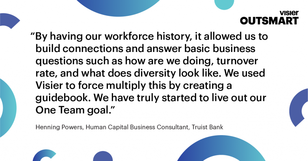 Quote from Henning Powers, Human Capital Business Consultant, Truist Bank that says By having our workforce history, it allowed us to build connections and answer basic business questions such as how are we doing, turnover rate, and what does diversity look like. We used Visier to force multiply this by creating a guidebook. We have truly started to live out our One Team goal
