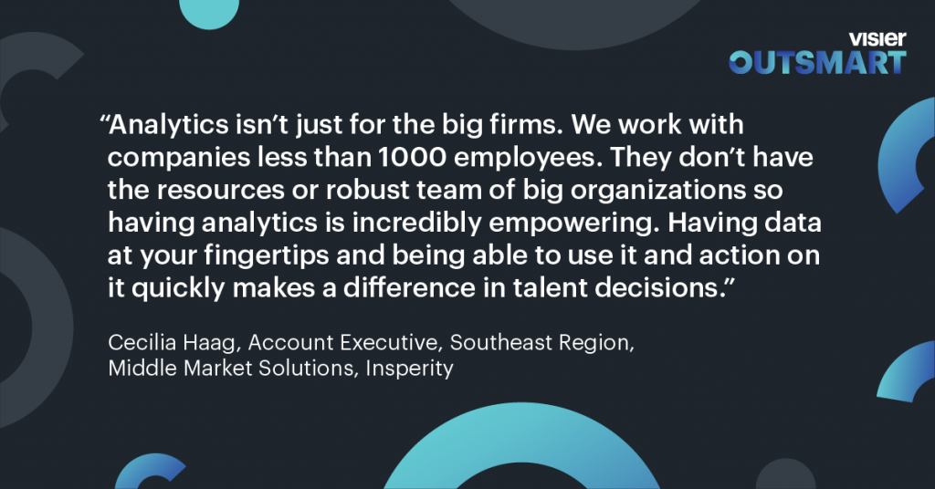 Quote from Cecilia Haag, Account Executive, Southeast Region, Middle Market Solutions, Insperity that says Analytics isn't just for the big firms. We work with companies less than 1000 employees. They don't have the resources or robust team of big organizations so having analytics is incredibly empowering. Having data at your fingertips and being able to use it and action on it quickly makes a difference in talent decisions