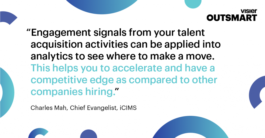 Quote from Charles Mah, Chief Evangelist, iCIMS that says Engagement signals from your talent acquisition activities can be applied into analytics to see where to make a move. This helps you to accelerate and have a competitive edge as compared to other companies hiring