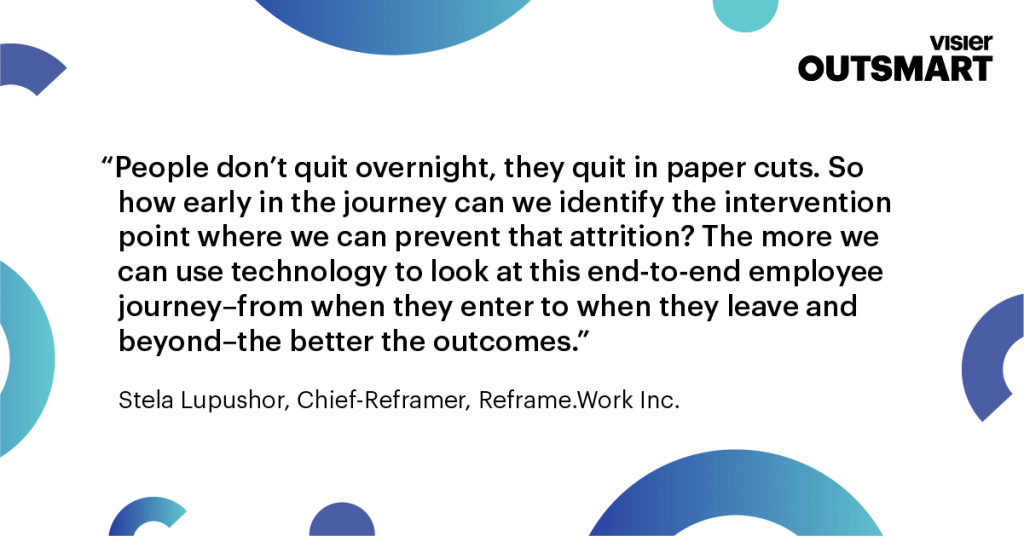 Quote from Stela Lupushor, Chief-Reframer, Reframe.Work Inc that says People don't quit overnight, they quit in paper cuts. So how early in the journey can we identify the intervention point where we can prevent that attraction? The more we can use technology to look at this end-to-end employee journey–from when they enter to when they leave and beyond–the better the outcomes