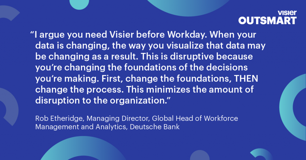 Quote from Rob Etheridge, Managing Director, Global Head of Workforce Management and Analytics, Deutsche Bank that says I argue you need Visier before Workday. When your data is changing, the way you visualize that data may be changing as a result. This is disruptive because you're changing the foundations of the decisions you're making. First, change the foundations, THEN change the process. This minimizes the amount of disruption to the organization