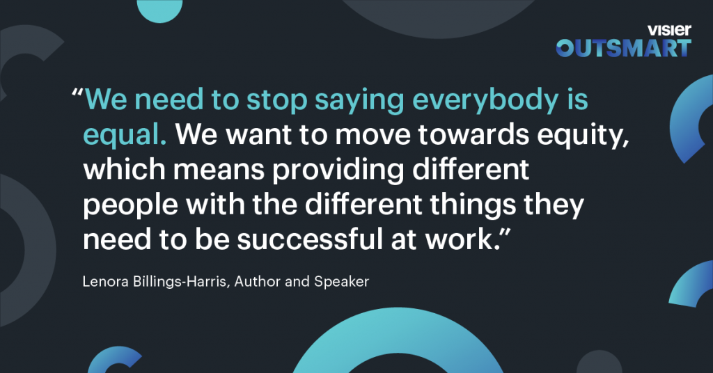 Quote from Lenora Billings-Harris, Author and Speaker that says We need to stop saying everybody is equal. We want to move towards equity, which means providing different people with the different things they need to be successful at work