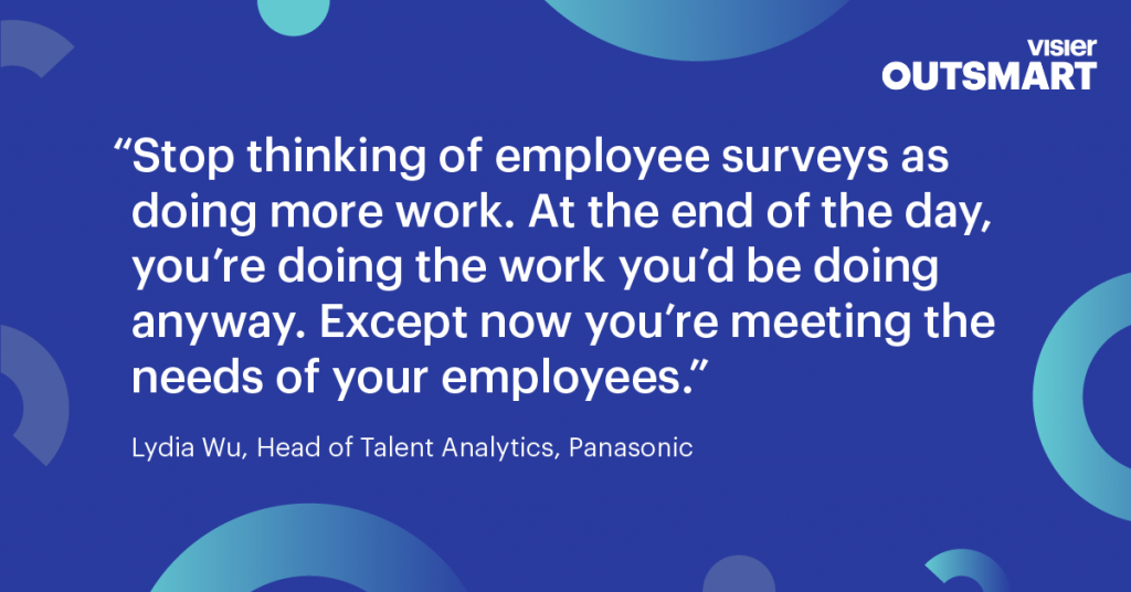 Quote from Lydia Wu, Head of Talent Analytics, Panasonic that says Stop thinking of employee surveys as doing more work. At the end of the day, you're doing the work you'd be doing anyway. Except now you're meeting the needs of your employees